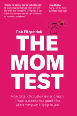 The Mom Test: How to Talk to Customers & Learn if Your Business is a Good Idea When Everyone is Lying to You - Rob Fitzpatrick
