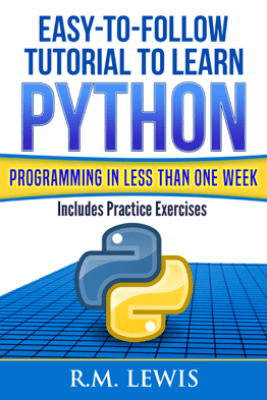 Easy-To-Follow Tutorial To Learn Python Programming In Less Than One Week - R.M. Lewis