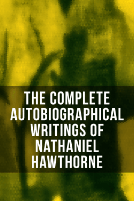 The Complete Autobiographical Writings of Nathaniel Hawthorne - Nathaniel Hawthorne, Herman Melville, Julian Hawthorne, F. P. Stearns & G. P. Lathrop