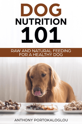 Dog Nutrition 101 Raw and Natural Feeding for a Healthy Dog - Anthony Portokaloglou