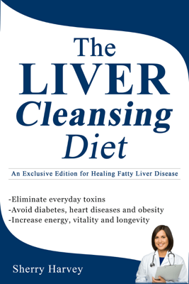 The Liver Cleansing Diet: An Exclusive Edition for Healing Fatty Liver Disease - SHERRY HARVEY