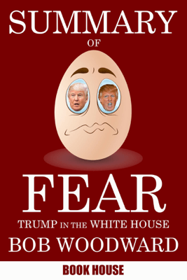 Summary Of Fear: Trump in the White House by Bob Woodward - Book House