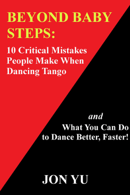 Beyond Baby Steps: 10 Critical Mistakes People Make When Dancing Tango and What You Can Do to Dance Better, Faster! - Jon Yu