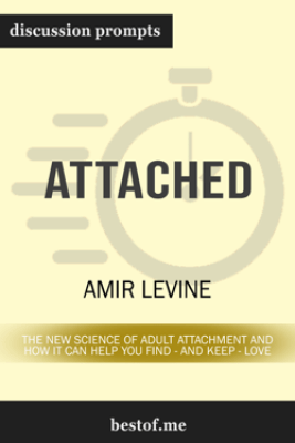 Attached: The New Science of Adult Attachment and How It Can Help You Find - and Keep - Love by Amir Levine (Discussion Prompts) - bestof.me