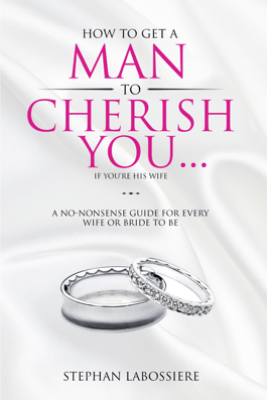 How To Get A Man To Cherish You...If You're His Wife - Stephan Labossiere