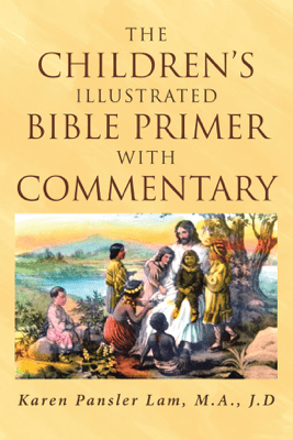 The Children's Illustrated Bible Primer with Commentary - Karen Pansler Lam M.A. J.D.