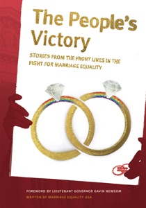 The People's Victory - Marriage Equality USA, Christine Allen, Fred Anguera, Shelly Bailes, Matthew Baume, Kirsten Berzon, Michael Boyajian, Billy Bradford, Kate Burns, Marvin Burrows, Geoff Callan, Joe Capley-Alfano, Frank Capley-Alfano, Beau Chandler, Sean Chapin, J. Scott Coatsworth, Michael Farino, Stuart Gaffney, Tim Garcia, Mike Goettemoeller, Baltimore Gonzalez, Carmen Goodyear, Tracy Hollister, Mark