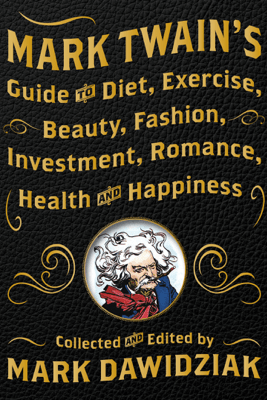 Mark Twain's Guide to Diet, Exercise, Beauty, Fashion, Investment, Romance, Health and Happiness - Mark Dawidziak