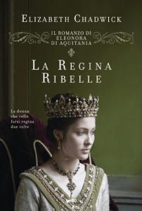 Il romanzo di Eleonora d'Aquitania. La regina ribelle - Elizabeth Chadwick pdf download