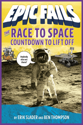 The Race to Space: Countdown to Liftoff (Epic Fails #2) - Ben Thompson & Erik Slader