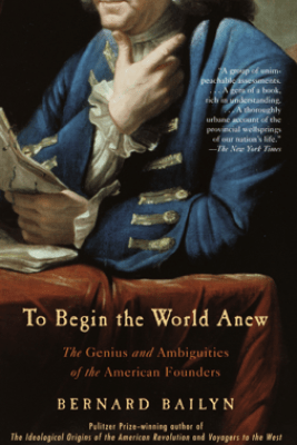 To Begin the World Anew - Bernard Bailyn