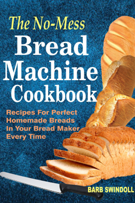 The No-Mess Bread Machine Cookbook: Recipes For Perfect Homemade Breads   In Your Bread Maker Every Time - Barb Swindoll