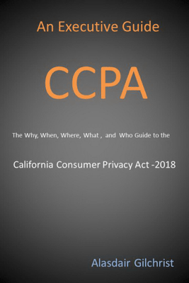An Executive Guide CCPA: The Why, When, Where, What , and Who Guide to the California Consumer Privacy Act -2018 - Alasdair Gilchrist