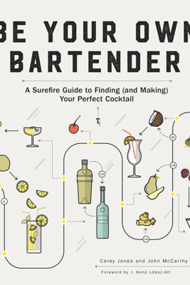 Be Your Own Bartender: A Surefire Guide to Finding (and Making) Your Perfect Cocktail - Carey Jones & John McCarthy