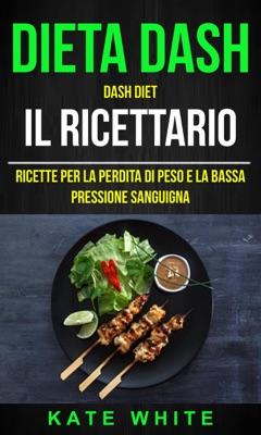 Dieta Dash: Dash Diet, Il Ricettario: Ricette Per La Perdita Di Peso E La Bassa Pressione Sanguigna - Kate White pdf download
