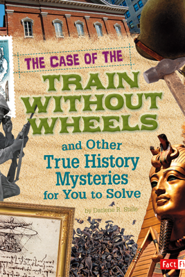 The Case of the Train without Wheels and Other True History Mysteries for You to Solve - Patrice Campbell Sherman