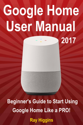 Google Home User Manual: Beginner's Guide to Start Using Google Home Like a Pro! - Ray Higgins