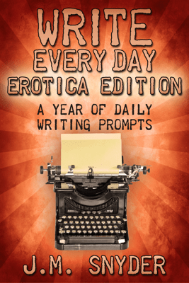Write Every Day Erotica Edition: A Year of Daily Writing Prompts - J.M. Snyder
