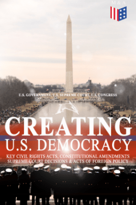 Creating U.S. Democracy: Key Civil Rights Acts, Constitutional Amendments, Supreme Court Decisions & Acts of Foreign Policy (Including Declaration of Independence, Constitution & Bill of Rights) - U.S. Government, U.S. Supreme Court & U.S. Congress