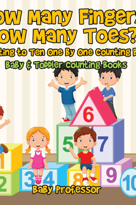 How Many Fingers, How Many Toes? Counting to Ten One by One Counting Book - Baby & Toddler Counting Books - Baby Professor