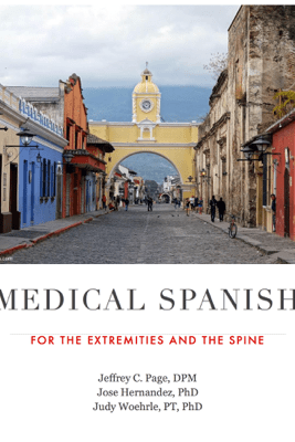 Medical Spanish for the Extremities and the Spine - Jeffrey C. Page, DPM, Judy Woehrle, PT, PhD, Bryan Kuhn, PharmD & Peter Konshak