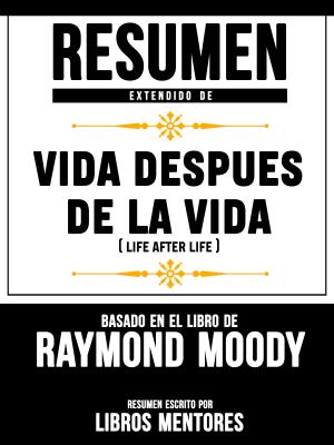 Resumen Extendido De Vida Despues De La Vida (Life After Life) - Basado En El Libro De Raymond Moody - Libros Mentores pdf download