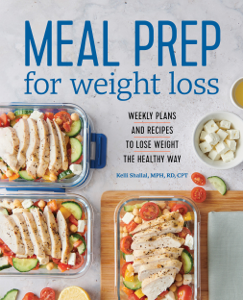 Meal Prep for Weight Loss: Weekly Plans and Recipes to Lose Weight the Healthy Way - Kelli Shallal, RD pdf download