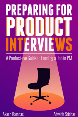 Preparing for Product Interviews: A Product-ive Guide to Landing a Job in PM - Advaith Sridhar & Akash Ramdas