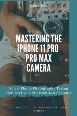 Mastering the iPhone 11 Pro and Pro Max Camera: Smart Phone Photography Taking Pictures like a Pro Even as a Beginner - James Nino