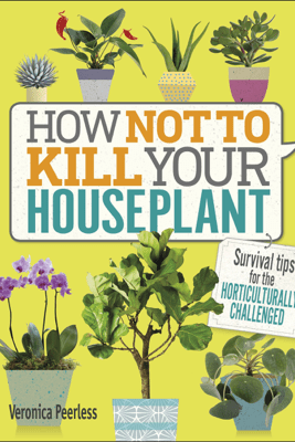 How Not to Kill Your Houseplant - Veronica Peerless