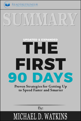 Summary of The First 90 Days, Updated and Expanded: Proven Strategies for Getting Up to Speed Faster and Smarter by Michael Watkins - Readtrepreneur Publishing