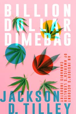 Billion Dollar Dimebag: An Insider's Account of America's Legalish Cannabis Industry - Jackson D. Tilley
