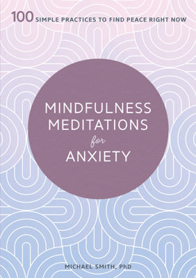 Mindfulness Meditations for Anxiety: 100 Simple Practices to Find Peace Right Now - Michael Smith PhD pdf download