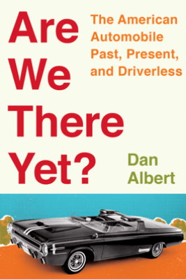 Are We There Yet?: The American Automobile Past, Present, and Driverless - Dan Albert