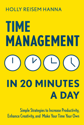 Time Management in 20 Minutes a Day: Simple Strategies to Increase Productivity, Enhance Creativity, and Make Your Time Your Own - Holly Reisem Hanna pdf download