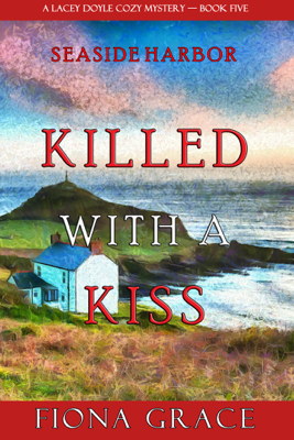 Killed With a Kiss (A Lacey Doyle Cozy Mystery—Book 5) - Fiona Grace pdf download