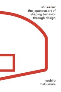 Shikake: The Japanese Art of Shaping Behavior Through Design - Naohiro Matsumura pdf download
