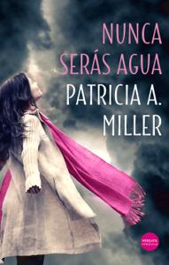 Nunca serás agua - Patricia A. Miller pdf download