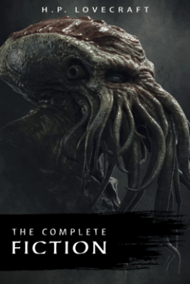 The Complete Fiction of H. P. Lovecraft: At the Mountains of Madness, The Call of Cthulhu, The Case of Charles Dexter Ward, The Shadow over Innsmouth, ... Witch House, The Silver Key, The Temple… - H. P. Lovecraft
