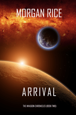Arrival (The Invasion Chronicles—Book Two): A Science Fiction Thriller - Morgan Rice