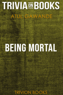 Being Mortal: Medicine and What Matters in the End by Atul Gawande (Trivia-On-Books) - Trivia-On-Books