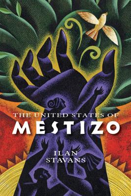 The United States of Mestizo - Ilan Stavans