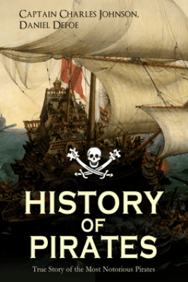 HISTORY OF PIRATES – True Story of the Most Notorious Pirates - Captain Charles Johnson & Daniel Defoe