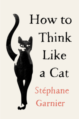 How to Think Like a Cat - Stéphane Garnier