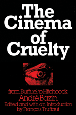 The Cinema of Cruelty - André Bazin & François Truffaut