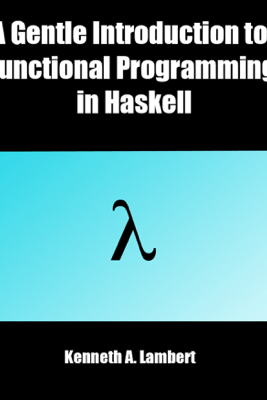 A Gentle Introduction to Functional Programming in Haskell - Kenneth A. Lambert