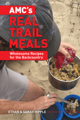 AMC's Real Trail Meals: Wholesome Recipes for the Backcountry - Ethan Hipple