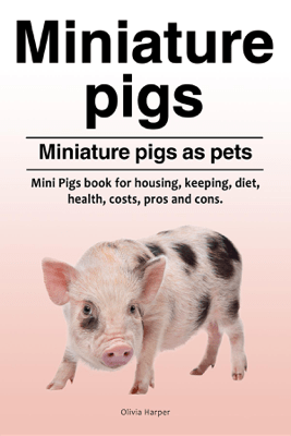 Miniature pigs. Miniature pigs as pets. Mini Pigs book for housing, keeping, diet, health, costs, pros and cons. - Olivia Harper