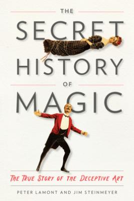 The Secret History of Magic - Peter Lamont & Jim Steinmeyer