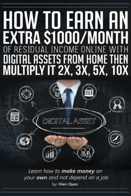 How to Earn An Extra $1000/Month of Residual Income Online With Digital Assets From Home Then Multiply It 2X, 3X, 5X, 10X - Learn How to Make Money On Your Own and Not Depend  On A Job - Hien Quoc